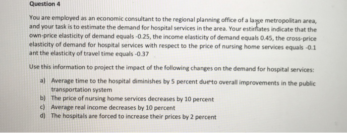 Question 4 You are employed as an economic consultant to the regional planning office of a larse metropolitan area, and your task is to estimate the demand for hospital services in the area. Your estimates indicate that the own-price elasticity of demand equals-0.25, the income elasticity of demand equals 0.45, the cross-price elasticity of demand for hospital services with respect to the price of nursing home services equals -0.1 ant the elasticity of travel time equals-0.37 Use this information to project the impact of the following changes on the demand for hospital services a) Average time to the hospital diminishes by 5 percent duerto overall improvements in the public b) c) d) transportation system The price of nursing home services decreases by 10 percent Average real income decreases by 10 percent The hospitals are forced to increase their prices by 2 percent