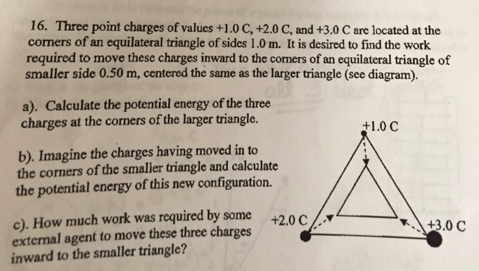 16. Three point charges of values +1.0 C, +2.0 C, and +3.0 C are located at the corners of an equilateral triangle of sides 1