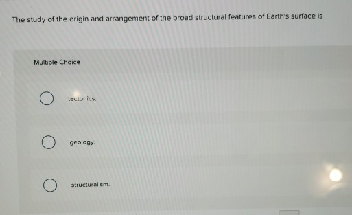 The study of the origin and arrangement of the broad structural features of Earths surface is Multiple Choice tectonics geology structuralism.