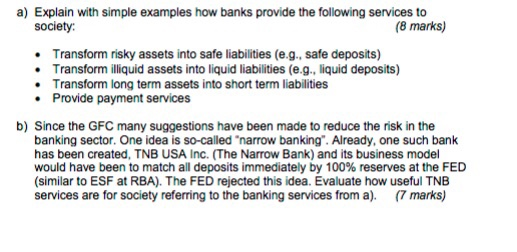 a) Explain with simple examples how banks provide the following services to society: (8 marks) Transform risky assets into safe liabilities (e.g., safe deposits) Transform iliquid assets into liquid liabilities (e.g., liquid deposits) Transform long term assets into short term liabilities . Provide payment services b) Since the GFC many suggestions have been made to reduce the risk in the banking sector. One idea is so-called narrow banking. Already, one such bank has been created, TNB USA Inc. (The Narrow Bank) and its business model would have been to match all deposits immediately by 100% reserves at the FED (similar to ESF at RBA). The FED rejected this idea. Evaluate how useful TNB services are for society referring to the banking services from a). (7marks)