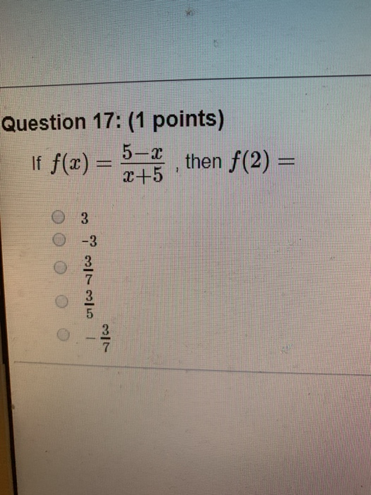 Question 17: (1 points) If f(x) = 5-a 2+5 , then f(2) = 7