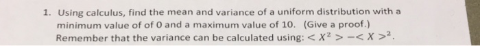 1. Using calculus, find the mean and variance of a uniform distribution with a minimum value of of O and a maximum value of 10. (Give a proof.) Remember that the variance can be calculated using: < X z >-< X >2.