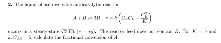 2. The liquid phase reversible autocatalytic reaction occurs in a steady-state CSTR (v = vo). The reactor feed does not conta