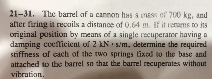 21-31. The barrel of a cannon has à mass of 700 kg, and after firing it recoils a distance of 0.64 m. If it returns to its original position by means of a single recuperator having a damping coefficient of 2 kN s/m, determine the required stiffness of each of the two springs fixed to the base and attached to the barrel so that the barrel recuperates without vibration