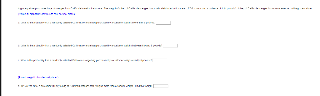 A grocery store purchases bags of oranges from California to sell in their store. The weignt of a bag of Calomia cranges is nomally distributed with a mean of 7.6 pouncs and a variance of 121 pounds2 A bag of Califomia oranges is randomly selected in the grocery stone or Calremia Round all probabllty answers to four decimail placas.) what is the prabahiity that rannomly selerted Caltamaa range bag purchased by 。usic er w hs mre than 9 pounds b What is the protability that a rancomly selected Caliomia oange bag purchased by a custmer weighs belween G.9 and pounds? C. Wat is the prabatility Ihal a rardomty selecled Caifia orange tag purchaset by a customer weigts exaclly 5 paurds? Round weight o twe decimal places) d. 12% or the time, a customer All buy a bag orcallfcrnia oranges that weighs more than a specinc wegnt Find that weight welghs