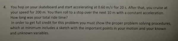 4. You hop on your skateboard and start accelerating at 0.60 m/s for 20s. After that, you cruise at your speed for 200 m. You then roll to a stop over the next 10 m with a constant acceleration How long was your total ride time? In order to get full credit for this problem you must show the proper problem solving procedures which at minimum includes a sketch with the important points in your motion and your known and unknown variables.