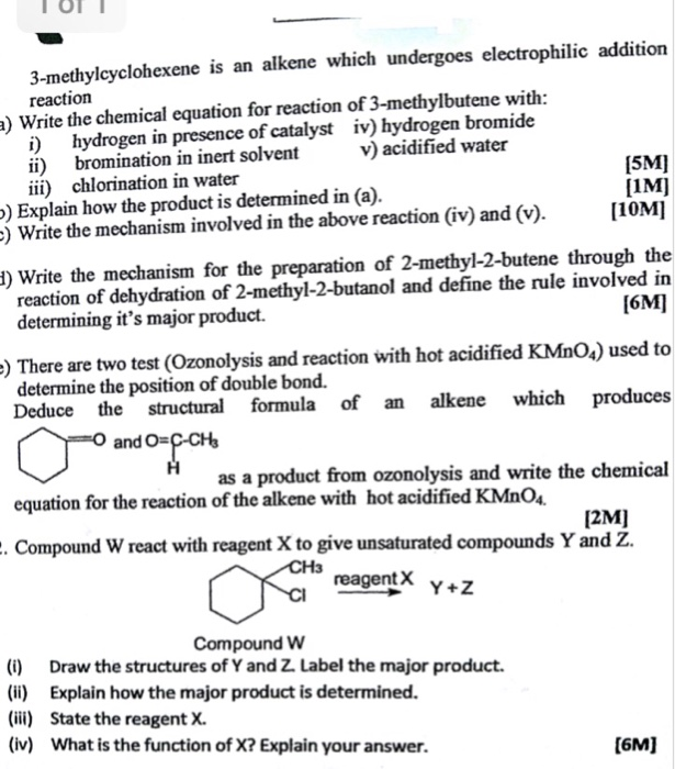 3-methylcyclohexene is an alkene which undergoes electrophilic addition reaction ) Write the chemical equation for reaction of 3-methylbutene with i) hydrogen in presence of catalyst iv) hydrogen bromide ii) bromination in inert solvent iii) chlorination in water v) acidified water [5M] [IM] [10M] ) Explain how the product is determined in (a) Write the mechanism involved in the above reaction (iv) and (v). 1) Write the mechanism for the preparation of 2-methyl-2-butene through the reaction of dehydration of 2-methyl-2-butanol and define the rule involved in determining its major product. There are two test (Ozonolysis and reaction with hot acidified KMnO4) used to Deduce the structural formula of an alkene which produ determine the position of double bond. ces and O- as a product from ozonolysis and write the chemical equation for the reaction of the alkene with hot acidified KMnoa Compound W react with reagent X to give unsaturated compounds Y and Z. [2M] reagent X Compound W (i) Draw the structures of Y and Z. Label the major product. (i Explain how the major product is determined. (iii) State the reagent X. (iv) What is the function of X? Explain your answer. (6M]