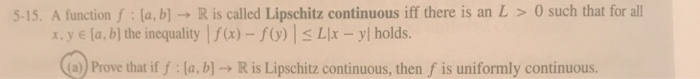 5-15. A function f: la, b] R is called Lipschitz continuous iff there is an L 0 such that for all x, y e la, bl the inequality a)-f) s Lx -yl holds oe that e. b)R is Lipschitz continuous, then f is uniformly continuous.
