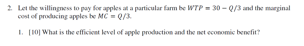2. Let the willingness to pay for apples at a particular farm be WTP 30 Q/3 and the marginal cost of producing apples be MCQ/3. 1. [10] What is the efficient level of apple production and the net economic benefit?