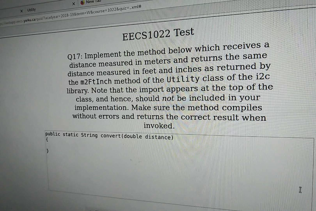 e New Ta x Utility ?acadyear:2018-19&term=w&course!022&quiz-.xml# ewcs yorku.calquz/acadyear EECS1022 Test 017: Implement the method below which receives a distance measured in meters and returns the same distance measured in feet and inches as returned by the m2FtInch method of the Utility class of the 12c library. Note that the import appears at the top of the class, and hence, should not be included in your implementation. Make sure the method compiles without errors and returns the correct result when invoked. public static String convert (double distance)