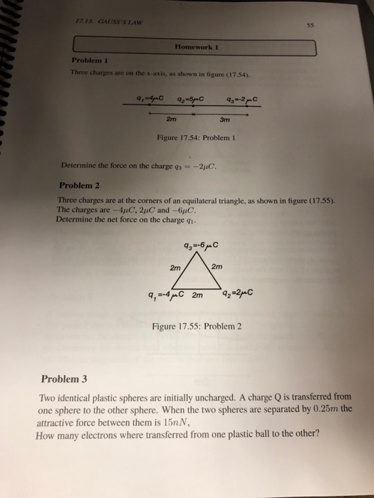 1713 GAUSSS LAW Homework 1 Problem 1 Three charges are on the x-axis, as shown in figure (17.54). 2m 3m Figure 17.54: Problem 1 Determine the force on the charge s--2pC. Problem 2 Three charges are at the corners of an equilateral triangle, as shown in figure (17.55). The charges are -4uC, 2pC and-6aC Determine the net force on the charge qi 2m 2m Figure 17.55: Problem 2 Problem 3 Two identical plastic spheres are initially uncharged. A charge Q is transferred from one sphere to the other sphere. When the two spheres are separated by 0.25m the attractive force between them is 15nN, How many electrons where transferred from one plastic ball to the other?