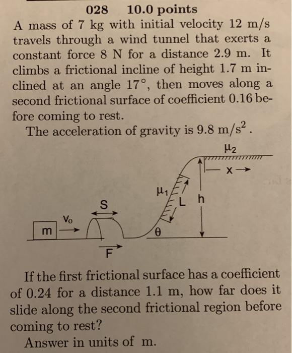028 10.0 points A mass of 7 kg with initial velocity 12 m/s travels through a wind tunnel that exerts a constant force 8 N for a distance 2.9 m. It climbs a frictional incline of height 1.7 m in- clined at an angle 17°, then moves alonga second frictional surface of coefficient 0.16 be- fore coming to rest. The acceleration of gravity is 9.8 m/s2. 2 Vo If the first frictional surface has a coefficient of 0.24 for a distance 1.1 m, how far does it slide along the second frictional region before coming to rest? Answer in units of m.