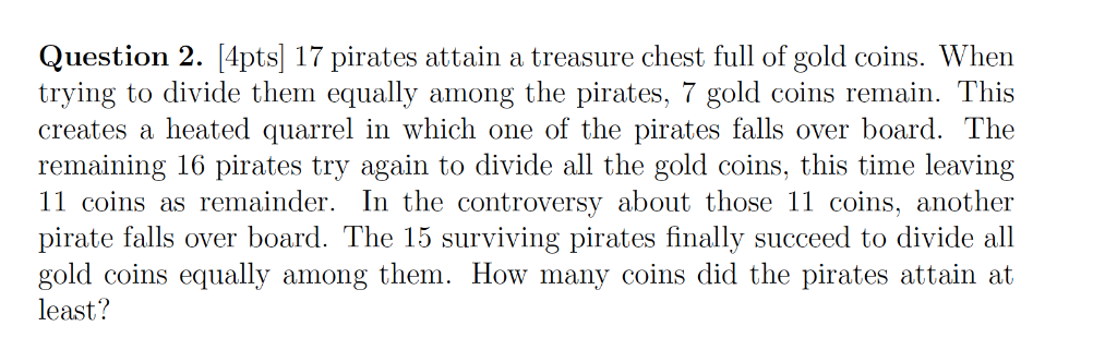 Question 2. [4pts] 17 pirates attain a treasure chest full of gold coins. When trying to divide them equally among the pirate