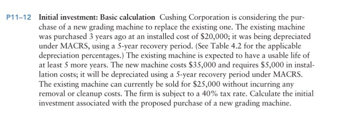 Initial investment: Basic calculation Cushing Corporation is considering the pur- chase of a new grading machine to replace the existing one. The existing machine was purchased 3 years ago at an installed cost of $20,000; it was being depreciated under MACRS, using a 5-year recovery period. (See Table 4.2 for the applicable depreciation percentages.) The existing machine is expected to have a usable life of at least 5 more years. The new machine costs $35,000 and requires $5,000 in instal- lation costs; it will be depreciated using a 5-year recovery period under MACRS The existing machine can currently be sold for $25,000 without incurring any removal or cleanup costs. The firm is subject to a 40% tax rate. Calculate the initial investment associated with the proposed purchase of a new grading machine P11-12