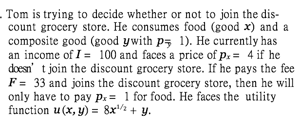 Tom is trying to decide whether or not to join the dis- count grocery store. He consumes food (good x) and a composite good (good ywith pz 1). He currently has an income of I- 100 and faces a price ofpx- 4 if he doesn t join the discount grocery store. If he pays the fee F-33 and joins the discount grocery store, then he will only have to pay Pr1 for food. He faces the utility function u(x,y)-8x1/2 + y.