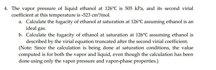 4. The vapor pressure of liquid ethanol at 126°C is 505 kPa, and its second virial Calculate the fugacity of ethanol at saturation at 126°C assuming ethanol is an b. Calculate the fugacity of ethanol at saturation at 126°C assuming ethanol is (Note: Since the calculation is being done at saturation conditions, the value coefficient at this temperature is -523 cm/mol. a. ideal gas. described by the virial equation truncated after the second virial coefficient. computed is for both the vapor and liquid, even though the calculation has been done using only the vapor pressure and vapor-phase properties.)
