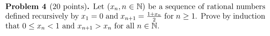 Problem 4 (20 points). Let (Xn, n N) be a sequence of rational numbers defined recursively by r1 -0 and xn+1 that 0 〈 xn 〈 1 and xn+1 〉 Xn for all n E N -2 for n 2 1. Prove by induction