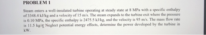 PROBLEM 1 Steam enters a well-insulated turbine operating at steady state at 8 MPa with a specific enthalpy of 3348.4 kJ/kg and a velocity of 15 m/s. The steam expands to the turbine exit where the pressure is 0.10 MPa, the specific enthalpy is 2475.5 kJ/kg, and the velocity is 95 m/s. The mass flow rate is 11.5 kg/sr Neglect potential energy effects, determine the power developed by the turbine in kW.