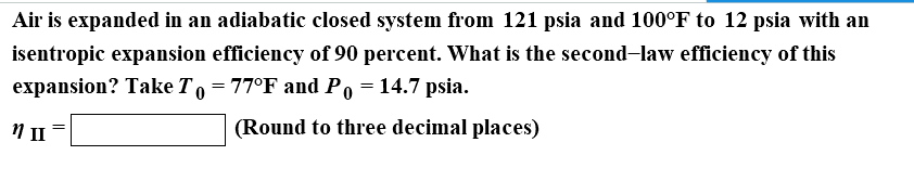 Air is expanded in an adiabatic closed system from 121 psia and 100℉ to 12 psia with an isentropic expansion efficiency of 90 percent. What is the second-law efficiency of this expansion? Take To-770F and Po-14.7 psia. (Round to three decimal places)