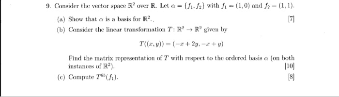 9. Consider the vector space R2 over R. Let α = {h.h} with fi = (1,0) and f2 = (1,1). (a) Show that o is a basis for R2 (b) Consider the liner transformation T: R? → R2 given by T((x, v)) = (-r + 2y,-r + v) instances of R) (e) Compute 7). Find the matrix representation of T with respeet to the ordered basis a (on both 110] 18