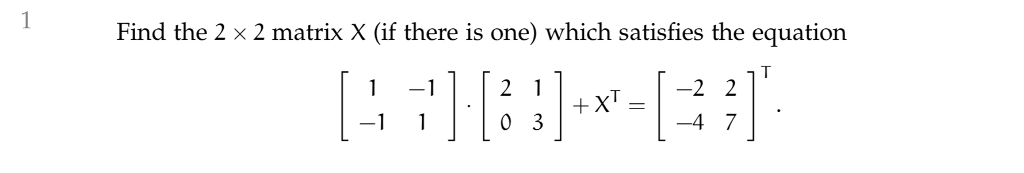 Find the 2 × 2 matrix X (if there is one) which satisfies the equation 1-11「21 -1 0 3 +XT=1-22 -4 7 」.