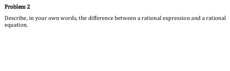 Problem 2 Describe, in your own words, the difference between a rational expression and a rational equation.