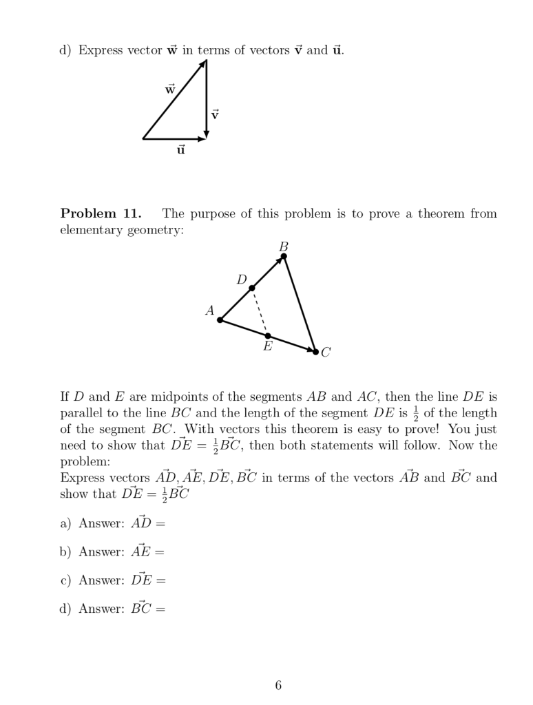 d) Express vector w in terms of vectors V and u Problem 11. The purpose of this problem is to prove a theorem fromm elementary geometry: If D and E are midpoints of the segments AB and AC, then the line DE is parallel to the line BC and the length of the segment DE isof the length of the segment BC. With vectors this theorem is easy to prove! You just need to show that DE BC, then both statements will follow. Now the problem Express vectors AD, AE, DE, BC in terms of the vectors AB and BC and show that DE BC a) Answer: AD b) Answer: AE- c) Answer: DE d) Answer BC-