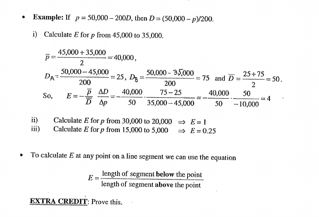 Example: If 50,000-200D, then D-(50,000-p)/200 · p i) Calculate E for p from 45,000 to 35,000 45,000 35,000 2 40,000, 50,000-45,000 200 50,000- 35,000 200 25+75 25, D = 75 and D 50 2 &D40,000 75-25 40,00050 50-1 So, E=- 4 - 50 35,00045,000 10,000 ii) iii) Calculate E for p from 30,000 to 20,000 Calculate E for p from 15,000 to 5,000 따 E = 1 → E = 0.25 To calculate E at any point on a line segment we can use the equation length of segment below the point length of segment above the point EXTRA CREDIT: Prove this