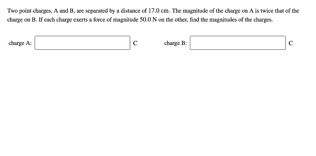 Two point charges, A and B, are separated by a distance of 17.0 cm. The magnitude of the charge on A is twice that of the charge on B. If each charge exerts a force of magnitude 50.0 N on the other, find the magnitudes of the charges. charge A charge B: