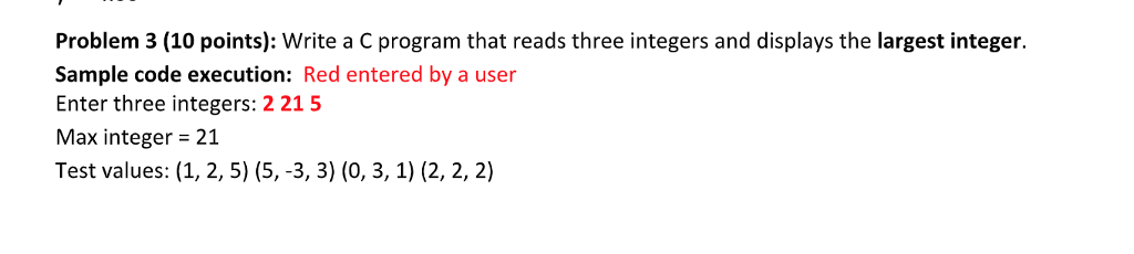 Problem 3 (10 points): Write a C program that reads three integers and displays the largest integer. Sample code execution: Red entered by a user Enter three integers: 2215 Max integer 21 Test values: (1, 2, 5) (5, -3, 3) (0, 3, 1) (2, 2, 2)