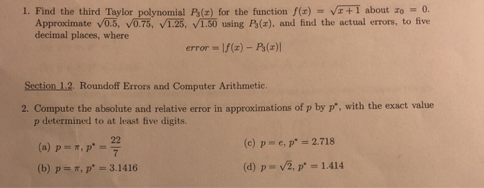 1. Find the third Taylor polynomial P3(x) for the function f(x)V+I about ro0 Approximate v0.5, v0.75, 1.25, 1.50 using Ps(a), and find the actual errors, to five decimal places, where error If() - Ps() Section 1.2. Roundoff Errors and Computer Arithmetic. 2. Compute the absolute and relative error in approximations of p by p, with the exact value p determined to at least five digits. (a) p . 22 (c) p- e, p 2.718 T, p (b) p T, p. 31416 (d) p v2, p 1.414