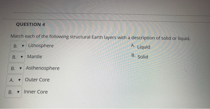 QUESTION 4 Match each of the following structural Earth layers with a description of solid or liquid B. ▼ Lithosphere B. Mantle B. Asthenosphere A. Liquid B. Solid IA. ▼ Outer Core B. Inner Core