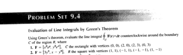 PROBLEM SET 9. Evaluation of Line integrals by Greens Theorem Using Greens theorem, evaluate the line integral f Flr)-dr counterclockwise around the boundary C of the region R, where 1. F-IH Hİ. C, the rectangle with vertices (0, 0), (2.0). (2. 3), (0, 3) LF-|3уг, x-JM Rthe square with vertices (l, I). (-1,l), (-1.-1),(1-1)
