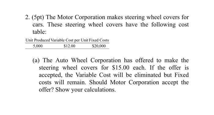 2. (5pt) The Motor Corporation makes steering wheel covers for cars. These steering wheel covers have the following cost table: Unit Produced Variable Cost per Unit Fixed Costs 5,000 $12.00 $20,000 (a) The Auto Wheel Corporation has offered to make the steering wheel covers for S15.00 each. If the offer is accepted, the Variable Cost will be eliminated but Fixed costs will remain. Should Motor Corporation accept the offer? Show your calculations.