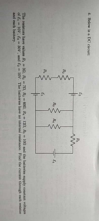4. Below is a DC circuit R2 R4 R1 ει The resistors have values Ri = 3Q, R2-7Q, R3-60Q, R.-12Ω, R5 = î0Ω and the batteries sup