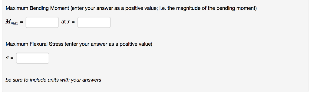 Maximum Bending Moment (enter your answer as a positive value; i.e. the magnitude of the bending moment) Mmax at x = Maximum Flexural Stress (enter your answer as a positive value) σ= be sure to include units with your answers