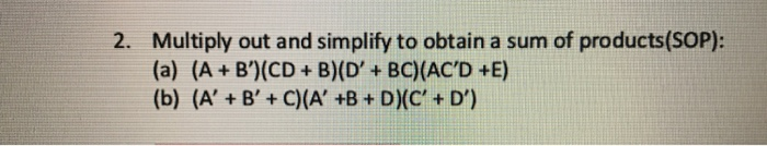 Multiply out and simplify to obtain a sum of products(SOP): (a) (A + B)(CD+ B)(D+ BC) (ACD +E) 2.