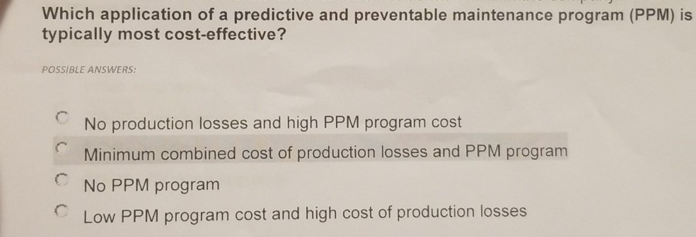 Which application of a predictive and preventable maintenance program (PPM) is typically most cost-effective? POSSIBLE ANSWERS: CNo production losses and high PPM program cost Minimum combined cost of production losses and PPM program CNo PPM program Low PPM program cost and high cost of production losses