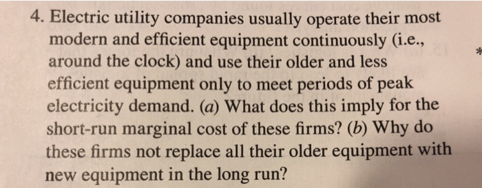 4. Electric utility companies usually operate their most modern and efficient equipment continuously (i.e around the clock) and use their older and less efficient equipment only to meet periods of peak electricity demand. (a) What does this imply for the short-run marginal cost of these firms? (b) Why do these firms not replace all their older equipment with new equipment in the long run?