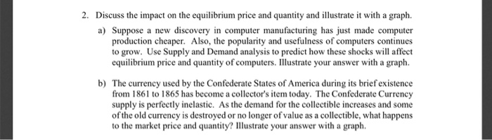 2. Discuss the impact on the equilibrium price and quantity and illustrate it with a graph. a) Suppose a new discovery in computer manufacturing has just made computer production cheaper. Also, the popularity and usefulness of computers continues to grow. Use Supply and Demand analysis to predict how these shocks will affect equilibrium price and quantity of computers. Illustrate your answer with a graph. The currency used by the Confederate States of America during its brief existence from 1861 to 1865 has become a collectors item today. The Confederate Currency supply is perfectly inelastic. As the demand for the collectible increases and some of the old currency is destroyed or no longer of value as a collectible, what happens b) to the market price and quantity? Illustrate your answer with a graph
