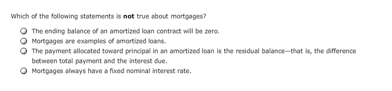 Which of the following statements is not true about mortgages? O The ending balance of an amortized loan contract will be zero O Mortgages are examples of amortized loans O The payment allocated toward principal in an amortized loan is the residual balance-that is, the difference between total payment and the interest due O Mortgages always have a fixed nominal interest rate.