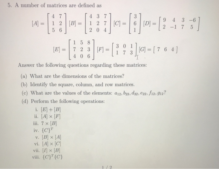 5. A number of matrices are defined as 4 7 5 6 4 3 7 9 4 3-6 =16|[D]=12-1 7 5 204」 1 5 81 [E]=|723|[f]= 4 0 6 G [7 6 4] Answer the following questions regarding these matrices: (a) What are the dimensions of the matrices? (b) Identify the square, column, and row matrices. (c) What are the values of the elements: a12, b2s, ds2, e22, 12912? (d) Perform the following operations: ii. [A]x(f] iv. (C vi. [A] x [C) vii. [2] × [B] vii. (C)(Cy