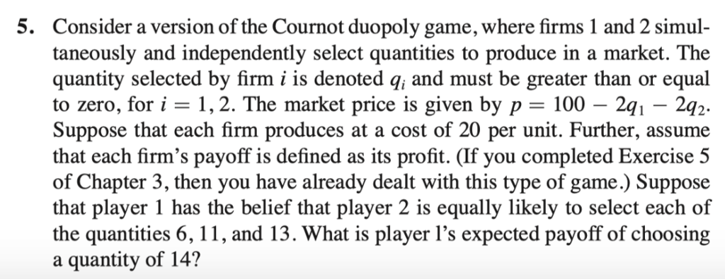 5. Consider a version of the Cournot duopoly game, where firms 1 and 2 simul taneously and independently select quantities to produce in a market. The quantity selected by firm i is denoted q, and must be greater than or equal to zero, for i -1,2. The market price is given by p - 100 - 2q Suppose that each firm produces at a cost of 20 per unit. Further, assume that each firms payoff is defined as its profit. (If you completed Exercise 5 of Chapter 3, then you have already dealt with this type of game.) Suppose that player 1 has the belief that player 2 is equally likely to select each of the quantities 6, 11, and 13. What is player 1s expected payoff of choosing a quantity of 14? 241-2q 2.