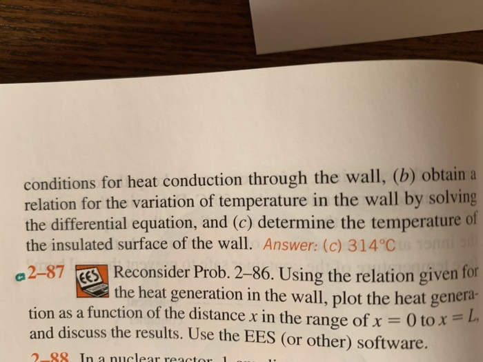 conditions for heat conduction through the wall, (b) obtain a relation for the variation of temperature in the wall by solving the differential equation, and (c) determine the temperature of the insulated surface of the wall. Answer: (c) 314°C a2-87 ES Reconsider Prob.2-86. Using the relation given for the heat generation in the wall, plot the heat genera- tion as a function of the distance x in the range of x = 0 to x = and discuss the results. Use the EES (or other) software. 2-88 In a nuclear reacto