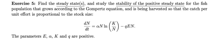 Exercise 5: Find the steady state(s), and study the stability of the positive steady state for the fish population that grows according to the Gompertz equation, and is being harvested so that the catch per unit effort is proportional to the stock size: dN = ON In - qEN The parameters E, α, K and q are positive
