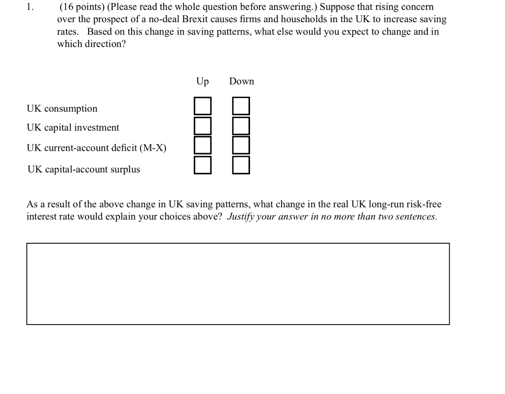 (16 points) (Please read the whole question before answering.) Suppose that rising concern over the prospect of a no-deal Brexit causes firms and households in the UK to increase saving rates. Based on this change in saving patterns, what else would you expect to change and in which direction? Up Down UK consumption UK capital investment UK current-account deficit (M-X) UK capital-account surplus As a result of the above change in UK saving patterns, what change in the real UK long-run risk-free interest rate would explain your choices above? Justify your answer in no more than two sentences.
