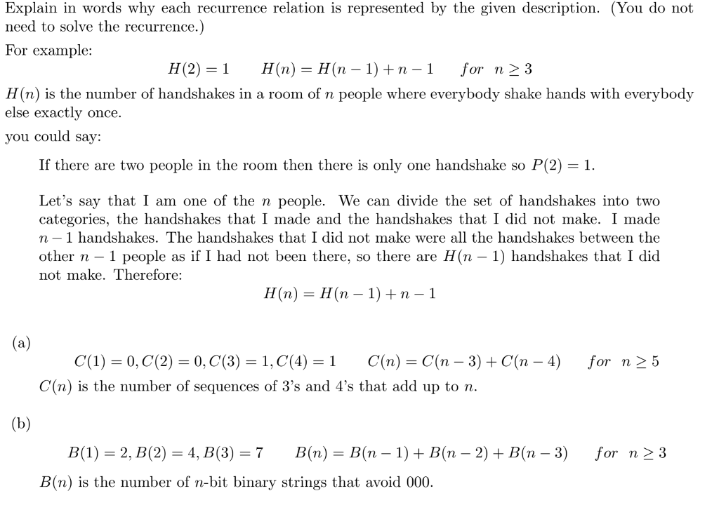 Explain in words why each recurrence relation is represented by the given description. (You do not need to solve the recurrence.) For example: H(2) = 1 H(n) = H(n-1) + n-1 for n-3 H(n) is the number of handshakes in a room of n people where everybody shake hands with everybody else exactly once. ou could say: If there are two people in the room then there is only one handshake so P(2) -1. Lets say that I am one of the n people. We can divide the set of handshakes into two categories, the handshakes that I made and the handshakes that I did not make. I made n- 1 handshakes. The handshakes that I did not make were all the handshakes between the other n - 1 people as if I had not been there, so there are H(n -1) handshakes that I did not make. Therefore: H(n)-H(n -1) + n-1 C(1) = 0. C(2) = 0. C(3) = 1. C(4) = 1 C(n) = C(n-3) + C(n-1) for n > 5 C(n) is the number of sequences of 3s and 4s that add up to n B(1) 2, B(2)4, B(3)-7 B(n)-B(n -1) + B(n - 2) +B(n -3) for n23 B(n) is the number of n-bit binary strings that avoid 000.