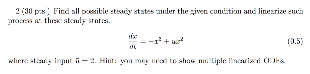 2 (30 pts.) Find all possible steady states under the given condition and linearize such process at these steady states. (0.5