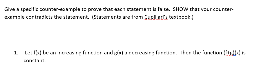 Give a specific counter-example to prove that each statement is false. SHOW that your counter- example contradicts the statement. (Statements are from Cupillaris textbook.) Let f(x) be an increasing function and g(x) a decreasing function. Then the function (f+g)(x) is constant. 1.