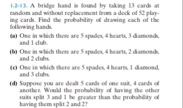 1.2-13. A bridge hand is found by taking 13 cards at random and without replacement from a deck of 52 play- ing cards. Find the probability of drawing each of the (a) One in which there are 5 spades, 4 hearts,3 diamonds, (b) One in which there are 5 spades, 4 hearts, 2 diamonds, (c) One in which there are 5 spades, 4 hearts, 1 diamond. following hands. and 1 club. and 2 clubs. and 3 clubs. (d) Suppose you are dealt 5 cards of one suit, 4 cards of another. Would the probability of having the other suits split 3 and 1 be greater than the probability of having them split 2 and 2?
